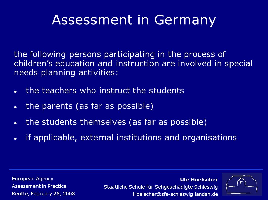 Ute Hoelscher Staatliche Schule für Sehgeschädigte Schleswig Hoelscher@sfs-schleswig.landsh.de European Agency Assessment in Practice Reutte, February 28, 2008 Assessment in Germany the following persons participating in the process of children's education and instruction are involved in special needs planning activities: the teachers who instruct the students the parents (as far as possible) the students themselves (as far as possible) if applicable, external institutions and organisations