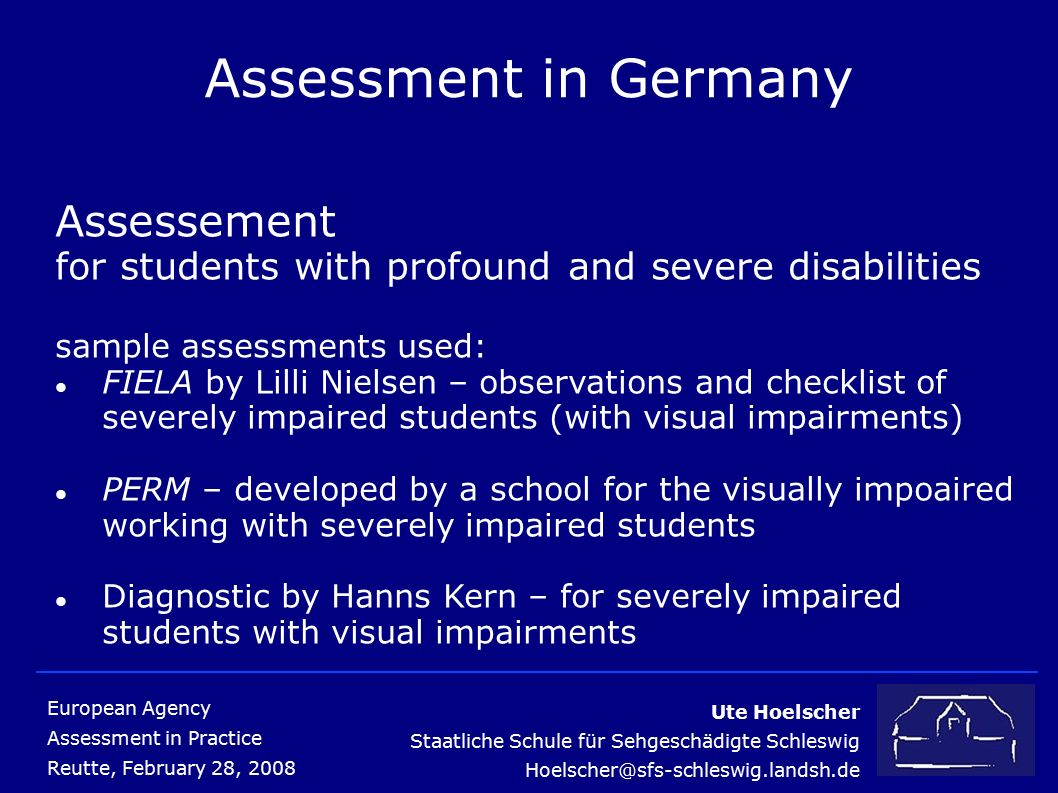 Ute Hoelscher Staatliche Schule für Sehgeschädigte Schleswig Hoelscher@sfs-schleswig.landsh.de European Agency Assessment in Practice Reutte, February 28, 2008 Assessment in Germany Assessement for students with profound and severe disabilities sample assessments used: FIELA by Lilli Nielsen – observations and checklist of severely impaired students (with visual impairments) PERM – developed by a school for the visually impoaired working with severely impaired students Diagnostic by Hanns Kern – for severely impaired students with visual impairments