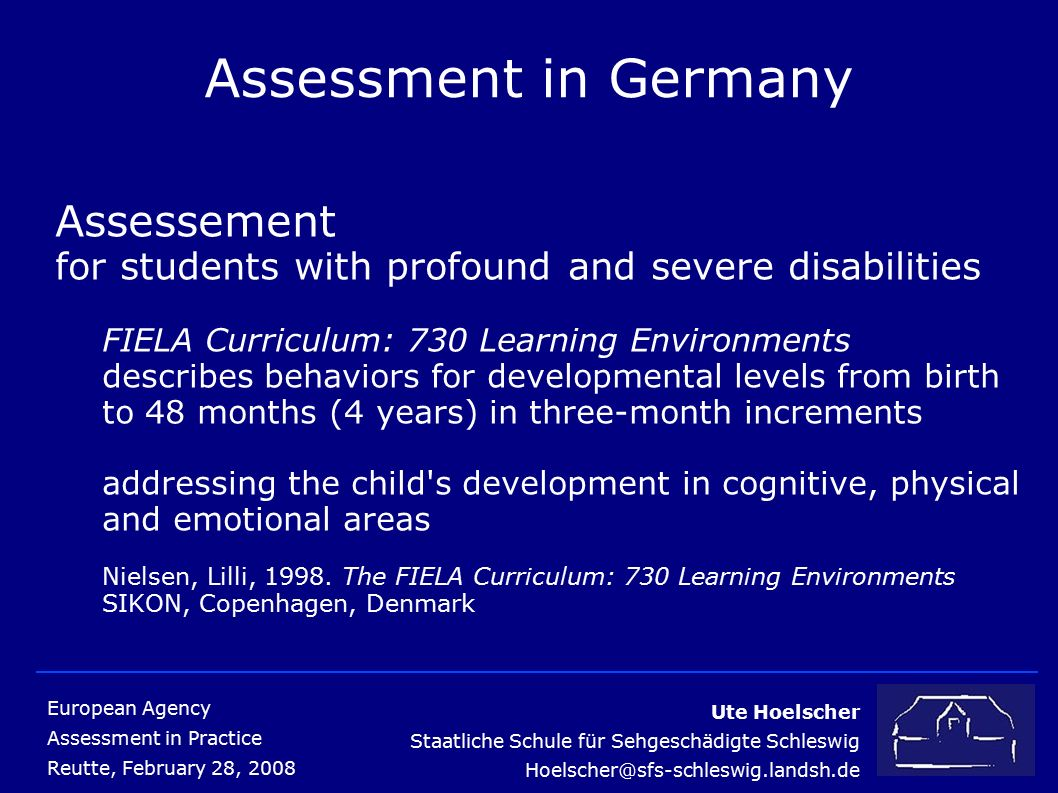 Ute Hoelscher Staatliche Schule für Sehgeschädigte Schleswig Hoelscher@sfs-schleswig.landsh.de European Agency Assessment in Practice Reutte, February 28, 2008 Assessment in Germany Assessement for students with profound and severe disabilities FIELA Curriculum: 730 Learning Environments describes behaviors for developmental levels from birth to 48 months (4 years) in three-month increments addressing the child s development in cognitive, physical and emotional areas Nielsen, Lilli, 1998.