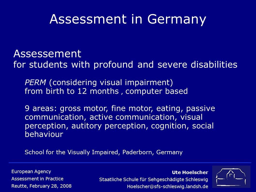 Ute Hoelscher Staatliche Schule für Sehgeschädigte Schleswig Hoelscher@sfs-schleswig.landsh.de European Agency Assessment in Practice Reutte, February 28, 2008 Assessment in Germany Assessement for students with profound and severe disabilities PERM (considering visual impairment) from birth to 12 months, computer based 9 areas: gross motor, fine motor, eating, passive communication, active communication, visual perception, autitory perception, cognition, social behaviour School for the Visually Impaired, Paderborn, Germany