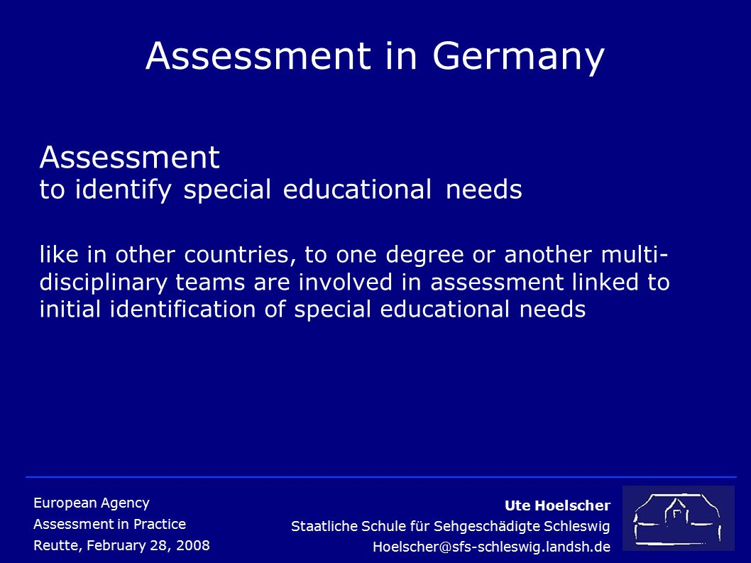 Ute Hoelscher Staatliche Schule für Sehgeschädigte Schleswig Hoelscher@sfs-schleswig.landsh.de European Agency Assessment in Practice Reutte, February 28, 2008 Assessment in Germany Assessment to identify special educational needs like in other countries, to one degree or another multi- disciplinary teams are involved in assessment linked to initial identification of special educational needs