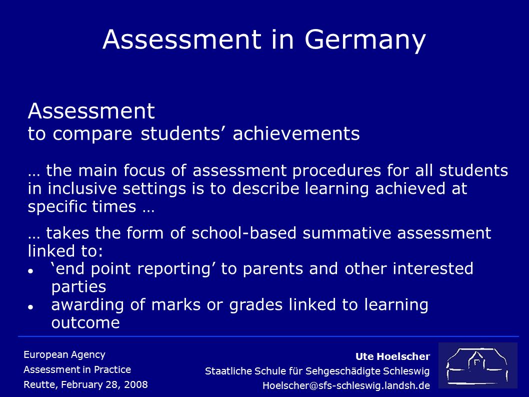 Ute Hoelscher Staatliche Schule für Sehgeschädigte Schleswig Hoelscher@sfs-schleswig.landsh.de European Agency Assessment in Practice Reutte, February 28, 2008 Assessment in Germany Assessment to compare students' achievements … the main focus of assessment procedures for all students in inclusive settings is to describe learning achieved at specific times … … takes the form of school-based summative assessment linked to: 'end point reporting' to parents and other interested parties awarding of marks or grades linked to learning outcome