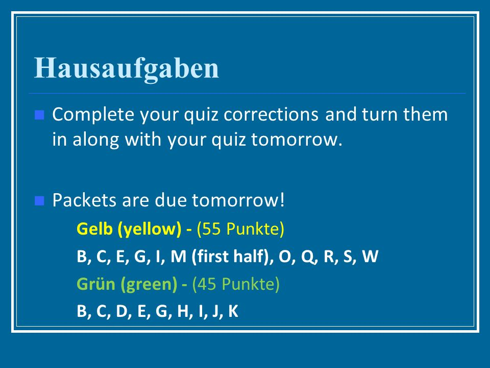 Hausaufgaben Complete your quiz corrections and turn them in along with your quiz tomorrow.