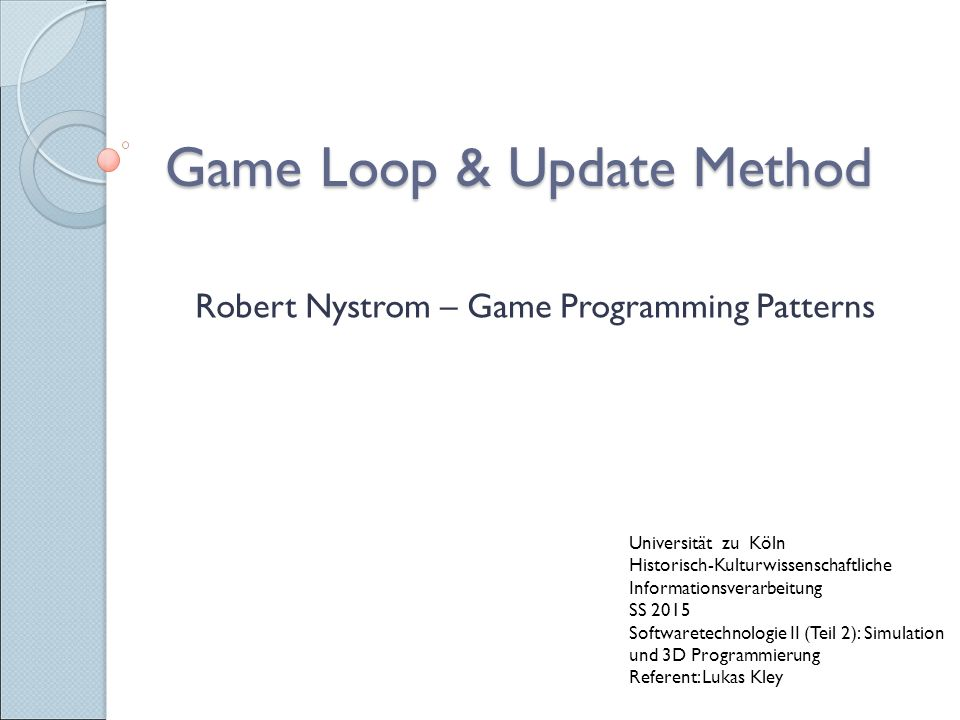Game Loop & Update Method Robert Nystrom – Game Programming Patterns Universität zu Köln Historisch-Kulturwissenschaftliche Informationsverarbeitung SS 2015 Softwaretechnologie II (Teil 2): Simulation und 3D Programmierung Referent: Lukas Kley