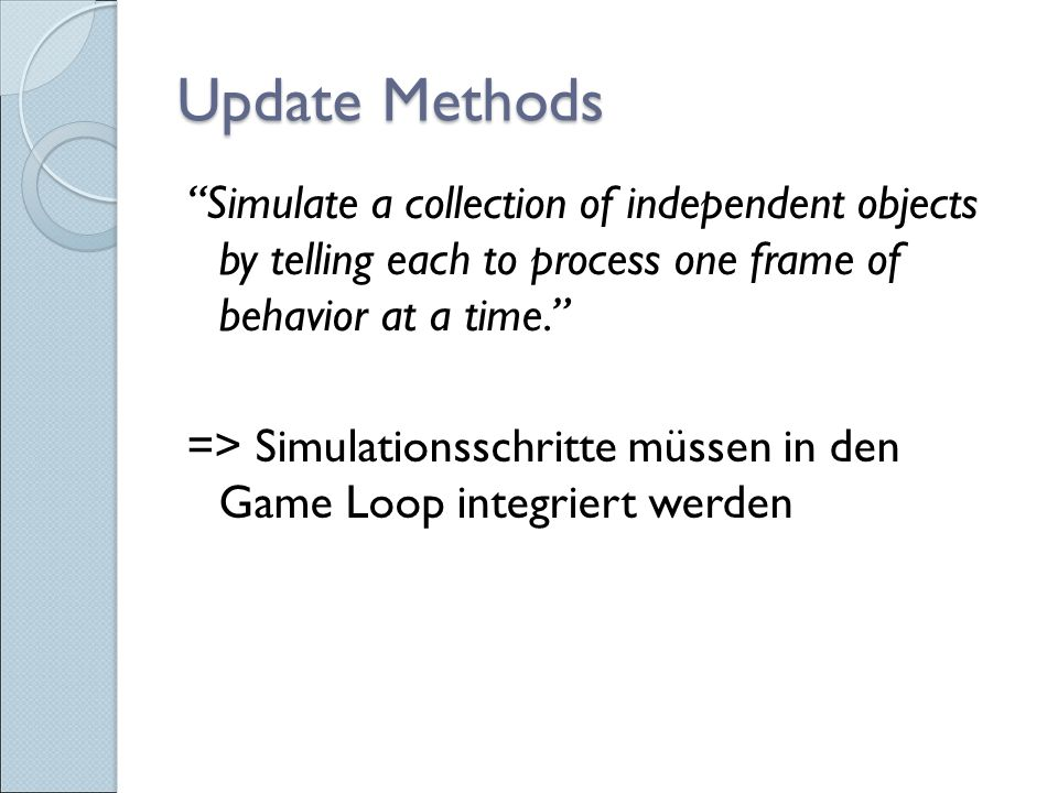 Update Methods Simulate a collection of independent objects by telling each to process one frame of behavior at a time. => Simulationsschritte müssen in den Game Loop integriert werden