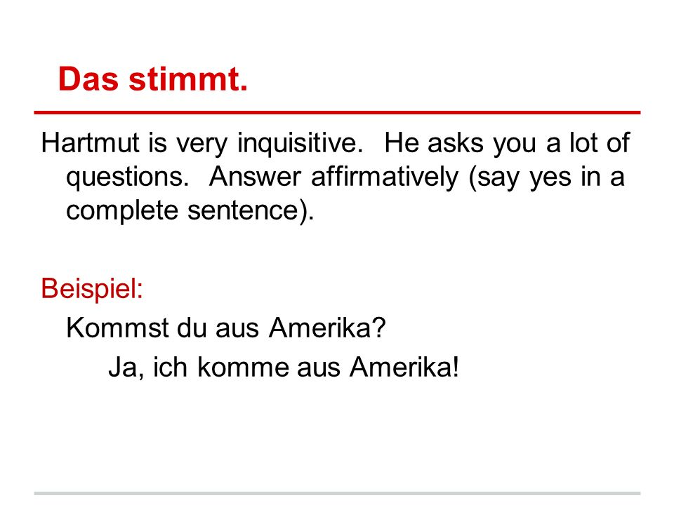 Das stimmt. Hartmut is very inquisitive. He asks you a lot of questions.