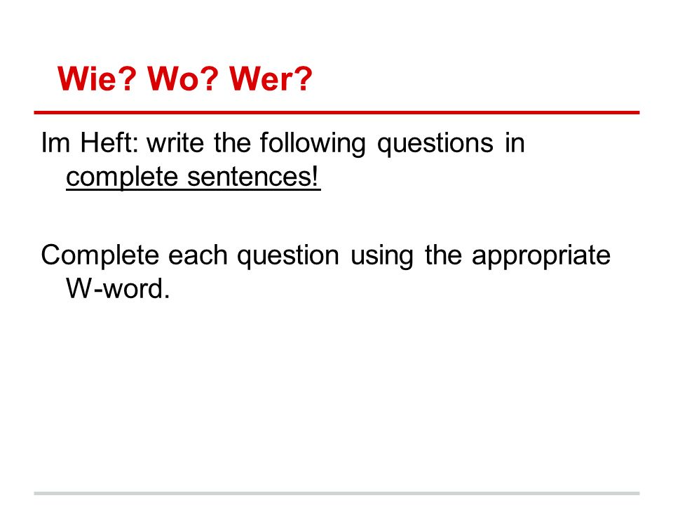 Wie. Wo. Wer. Im Heft: write the following questions in complete sentences.