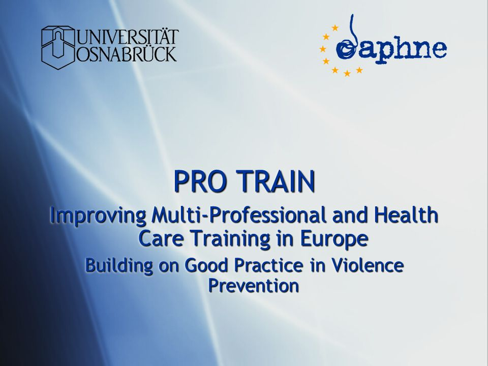 PRO TRAIN Improving Multi-Professional and Health Care Training in Europe Building on Good Practice in Violence Prevention PRO TRAIN Improving Multi-Professional and Health Care Training in Europe Building on Good Practice in Violence Prevention