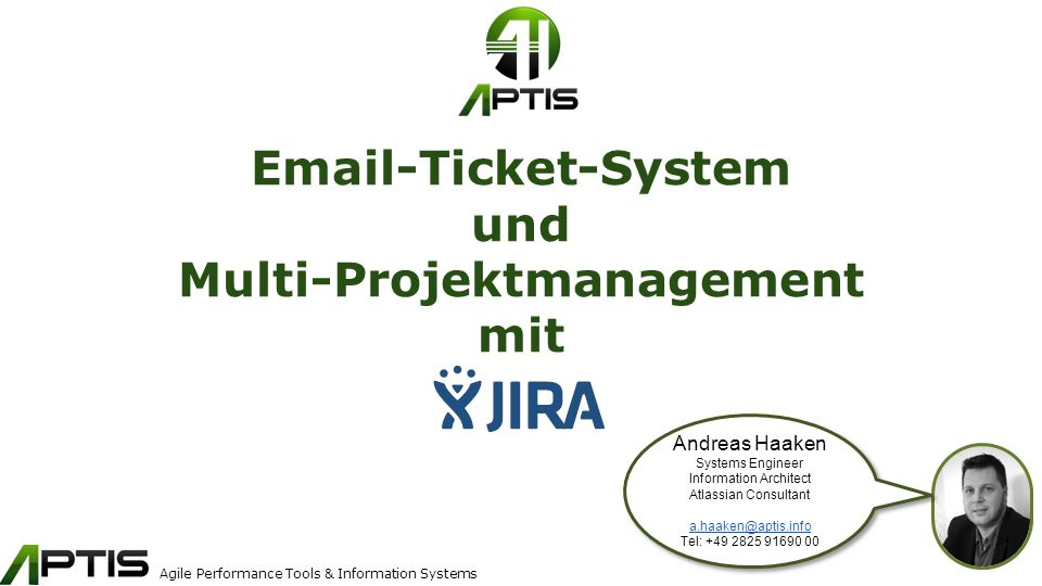 Agile Performance Tools & Information Systems Email-Ticket-System und Multi-Projektmanagement mit Andreas Haaken Systems Engineer Information Architect Atlassian Consultant a.haaken@aptis.info Tel: +49 2825 91690 00 Andreas Haaken Systems Engineer Information Architect Atlassian Consultant a.haaken@aptis.info Tel: +49 2825 91690 00