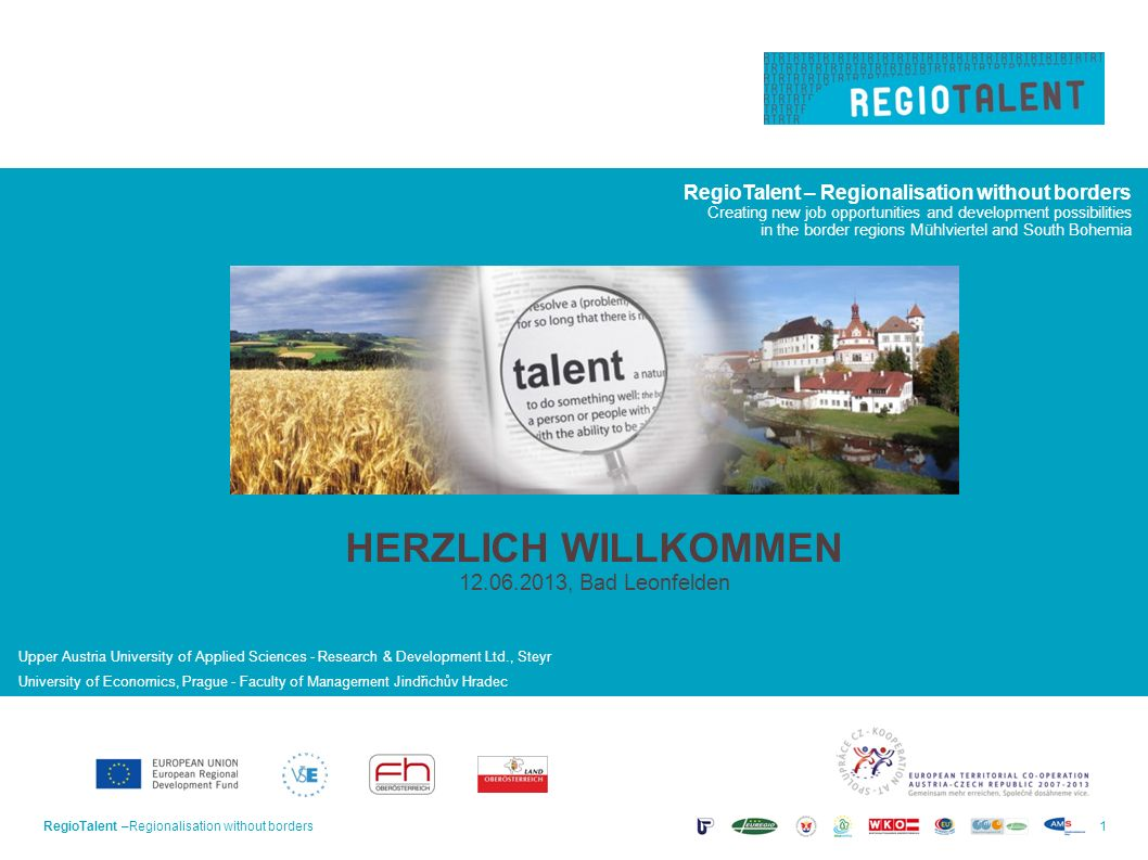 RegioTalent –Regionalisation without borders1 Creating new job opportunities and development possibilities in the border regions Mühlviertel and South Bohemia Upper Austria University of Applied Sciences - Research & Development Ltd., Steyr University of Economics, Prague - Faculty of Management Jindřichův Hradec HERZLICH WILLKOMMEN 12.06.2013, Bad Leonfelden
