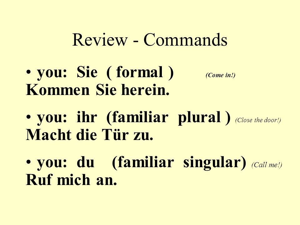 Review - Commands you: Sie ( formal ) (Come in!) Kommen Sie herein.