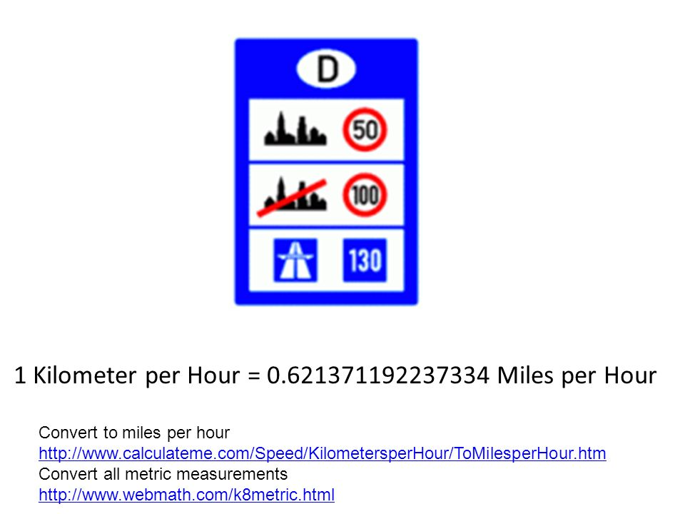 1 Kilometer per Hour = 0.621371192237334 Miles per Hour Convert to miles per hour http://www.calculateme.com/Speed/KilometersperHour/ToMilesperHour.htm http://www.calculateme.com/Speed/KilometersperHour/ToMilesperHour.htm Convert all metric measurements http://www.webmath.com/k8metric.html