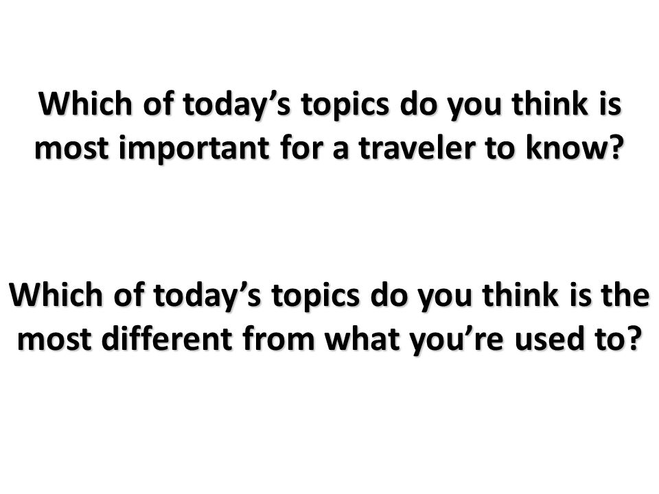 Which of today's topics do you think is most important for a traveler to know.