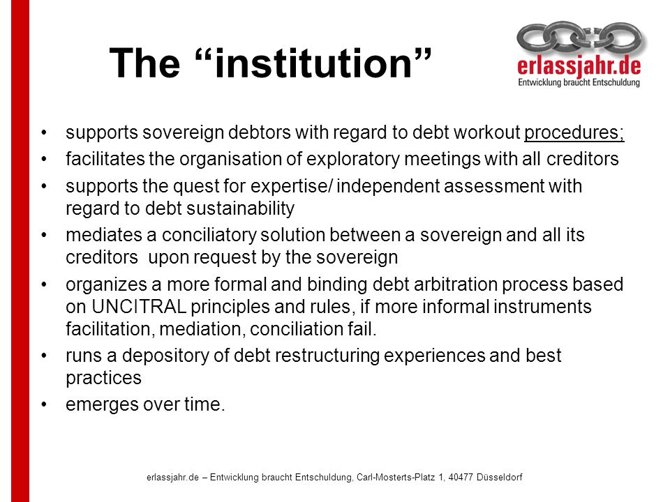 The institution supports sovereign debtors with regard to debt workout procedures; facilitates the organisation of exploratory meetings with all creditors supports the quest for expertise/ independent assessment with regard to debt sustainability mediates a conciliatory solution between a sovereign and all its creditors upon request by the sovereign organizes a more formal and binding debt arbitration process based on UNCITRAL principles and rules, if more informal instruments facilitation, mediation, conciliation fail.