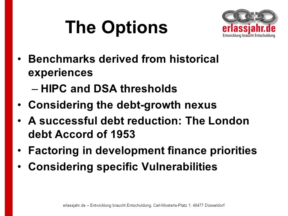 The Options Benchmarks derived from historical experiences –HIPC and DSA thresholds Considering the debt-growth nexus A successful debt reduction: The London debt Accord of 1953 Factoring in development finance priorities Considering specific Vulnerabilities erlassjahr.de – Entwicklung braucht Entschuldung, Carl-Mosterts-Platz 1, 40477 Düsseldorf