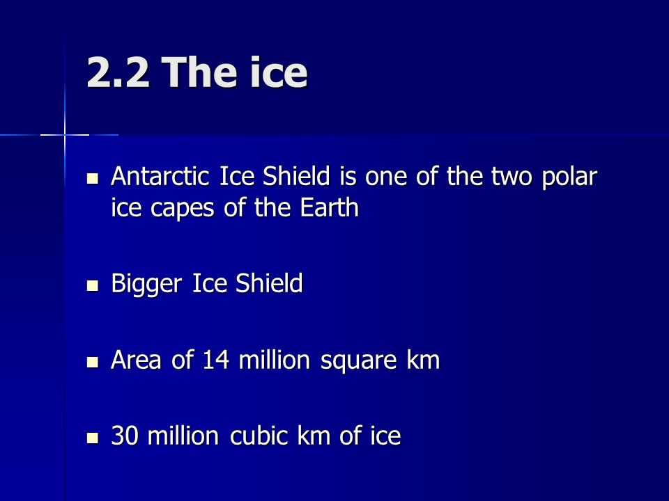 2.2 The ice Antarctic Ice Shield is one of the two polar ice capes of the Earth Antarctic Ice Shield is one of the two polar ice capes of the Earth Bigger Ice Shield Bigger Ice Shield Area of 14 million square km Area of 14 million square km 30 million cubic km of ice 30 million cubic km of ice