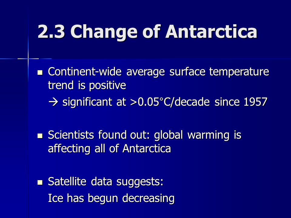 2.3 Change of Antarctica Continent-wide average surface temperature trend is positive Continent-wide average surface temperature trend is positive  significant at >0.05°C/decade since 1957 Scientists found out: global warming is affecting all of Antarctica Scientists found out: global warming is affecting all of Antarctica Satellite data suggests: Satellite data suggests: Ice has begun decreasing