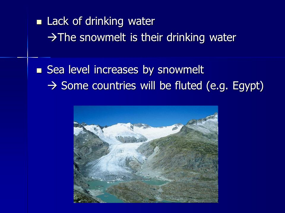 Lack of drinking water Lack of drinking water  The snowmelt is their drinking water Sea level increases by snowmelt Sea level increases by snowmelt  Some countries will be fluted (e.g.