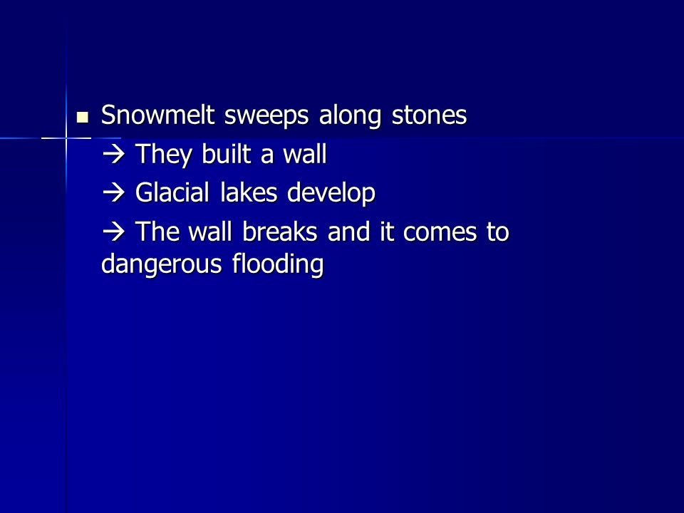 Snowmelt sweeps along stones Snowmelt sweeps along stones  They built a wall  Glacial lakes develop  The wall breaks and it comes to dangerous flooding