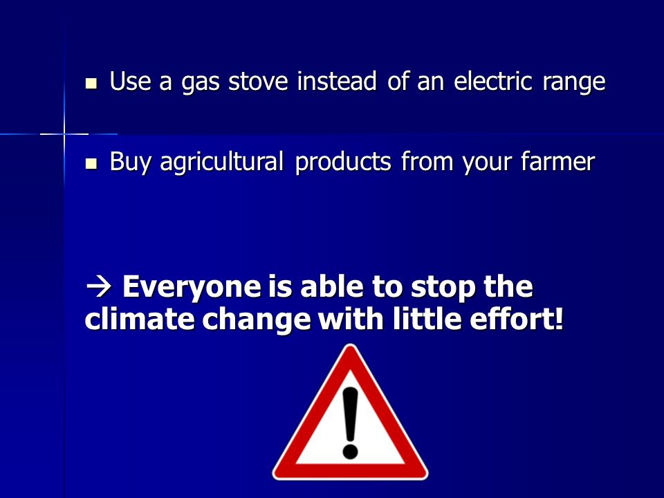 Use a gas stove instead of an electric range Use a gas stove instead of an electric range Buy agricultural products from your farmer Buy agricultural products from your farmer  Everyone is able to stop the climate change with little effort!