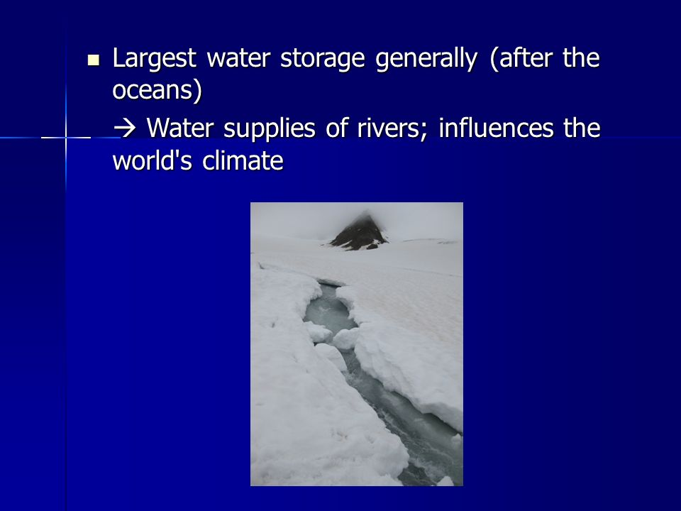 Largest water storage generally (after the oceans) Largest water storage generally (after the oceans)  Water supplies of rivers; influences the world s climate