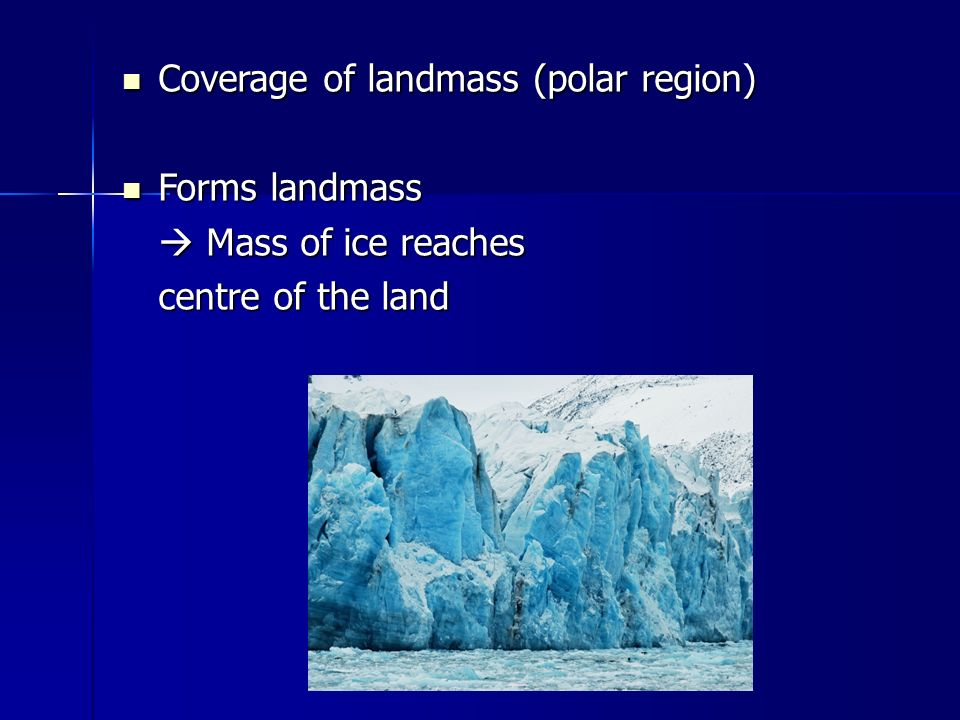 Coverage of landmass (polar region) Coverage of landmass (polar region) Forms landmass Forms landmass  Mass of ice reaches centre of the land