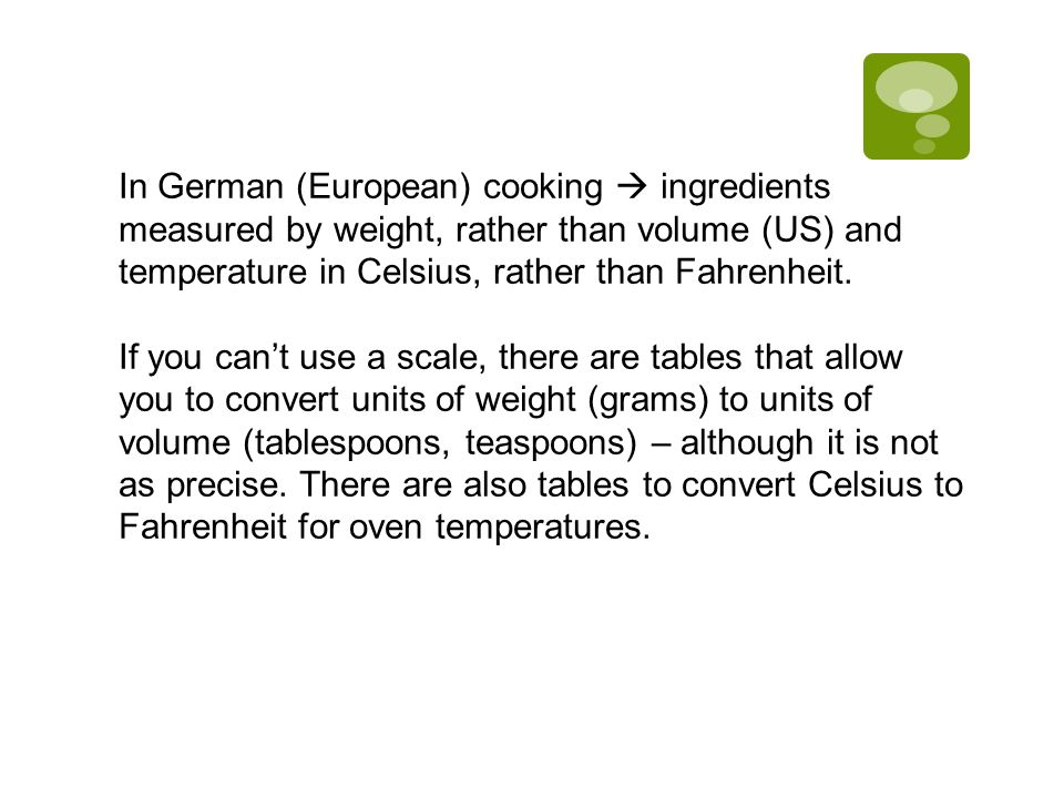 In German (European) cooking  ingredients measured by weight, rather than volume (US) and temperature in Celsius, rather than Fahrenheit.