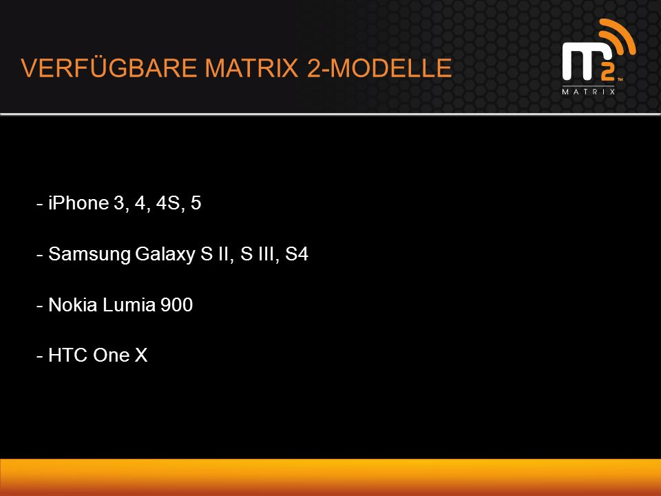 VERFÜGBARE MATRIX 2-MODELLE - iPhone 3, 4, 4S, 5 - Samsung Galaxy S II, S III, S4 - Nokia Lumia 900 - HTC One X