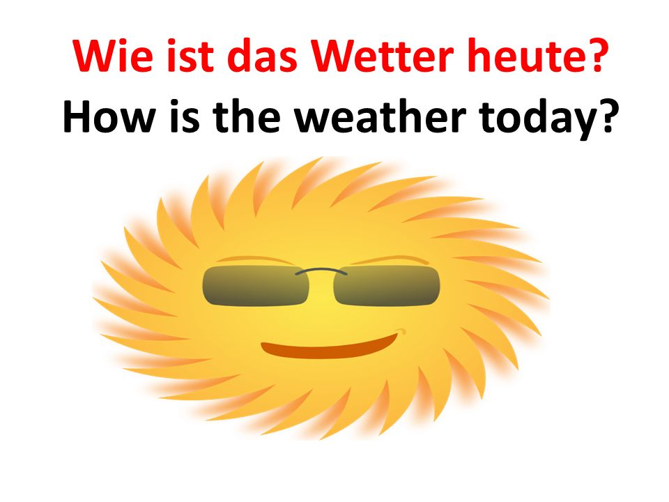 Wie ist das Wetter heute How is the weather today