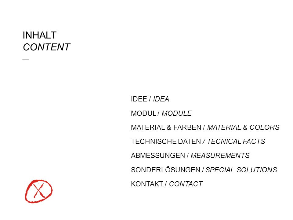 INHALT CONTENT ___ IDEE / IDEA MODUL / MODULE MATERIAL & FARBEN / MATERIAL & COLORS TECHNISCHE DATEN / TECNICAL FACTS ABMESSUNGEN / MEASUREMENTS SONDERLÖSUNGEN / SPECIAL SOLUTIONS KONTAKT / CONTACT