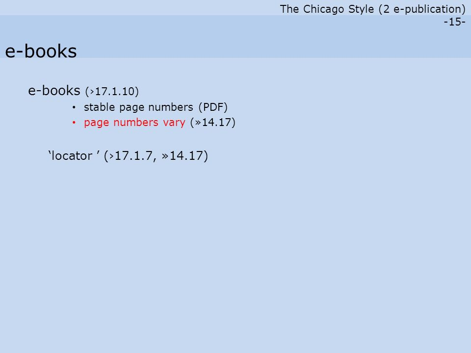 The Chicago Style (2 e-publication) -15- e-books (›17.1.10) stable page numbers (PDF) page numbers vary (»14.17) 'locator ' (›17.1.7, »14.17) e-books