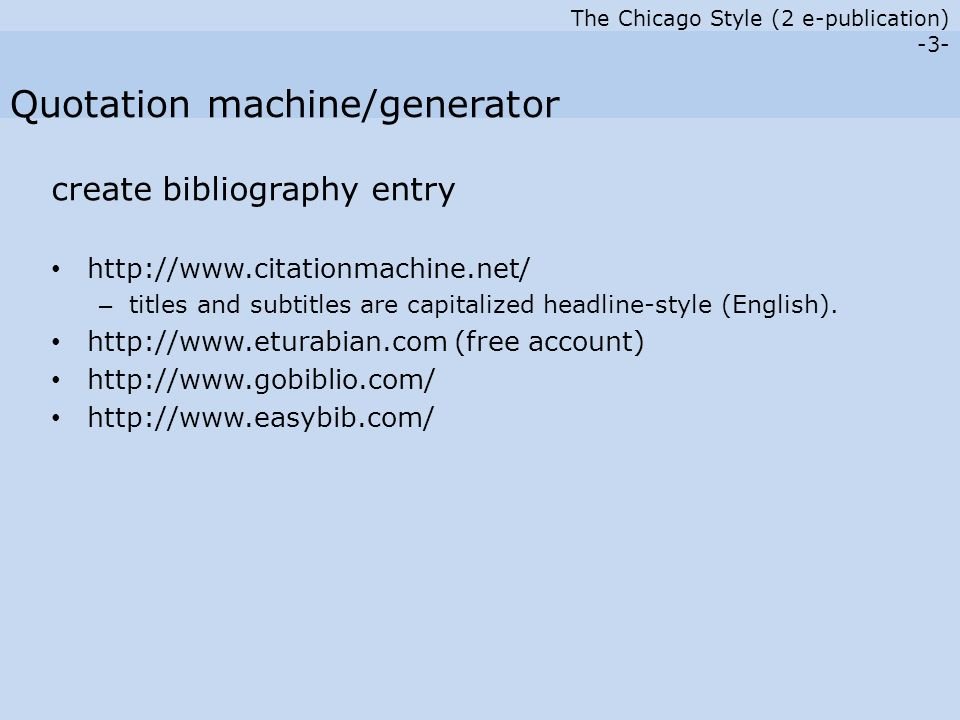 The Chicago Style (2 e-publication) -3- create bibliography entry http://www.citationmachine.net/ – titles and subtitles are capitalized headline-style (English).