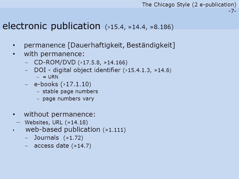 The Chicago Style (2 e-publication) -7- permanence [Dauerhaftigkeit, Beständigkeit] with permanence:  CD-ROM/DVD (›17.5.8, »14.166)  DOI - digital object identifier (›15.4.1.3, »14.6 ) = URN  e-books (›17.1.10 ) stable page numbers page numbers vary without permanence:  Websites, URL (»14.18) web-based publication (»1.111)  Journals (»1.72)  access date (»14.7) electronic publication (›15.4, »14.4, »8.186)