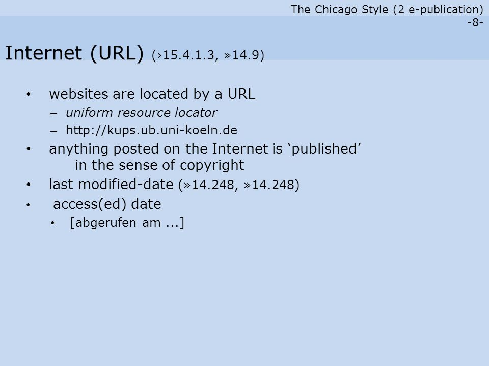 The Chicago Style (2 e-publication) -8- websites are located by a URL – uniform resource locator – http://kups.ub.uni-koeln.de anything posted on the Internet is 'published' in the sense of copyright last modified-date (»14.248, »14.248) access(ed) date [abgerufen am...] Internet (URL) (›15.4.1.3, »14.9)