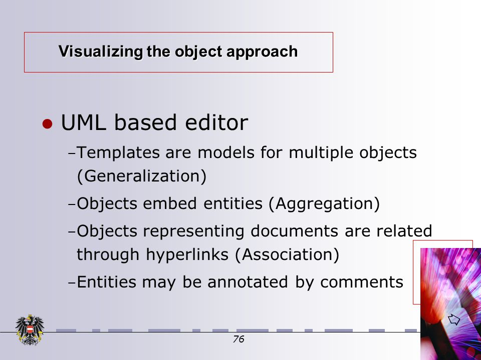 76 Visualizing the object approach UML based editor – Templates are models for multiple objects (Generalization) ‏ – Objects embed entities (Aggregation) ‏ – Objects representing documents are related through hyperlinks (Association) ‏ – Entities may be annotated by comments
