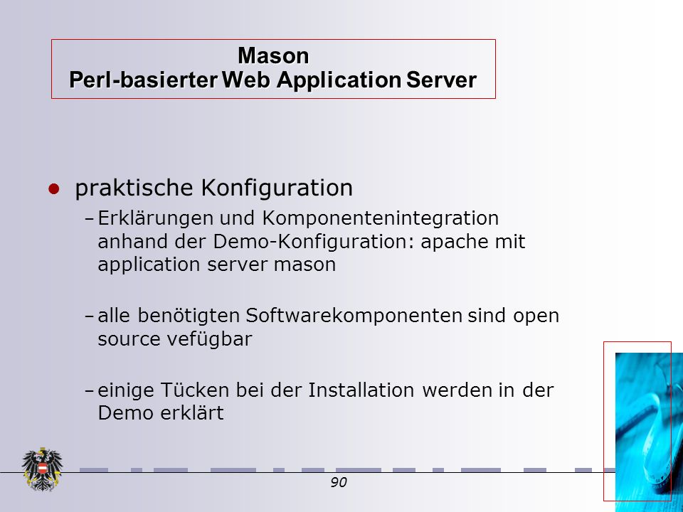 90 Mason Perl-basierter Web Application Server praktische Konfiguration – Erklärungen und Komponentenintegration anhand der Demo-Konfiguration: apache mit application server mason – alle benötigten Softwarekomponenten sind open source vefügbar – einige Tücken bei der Installation werden in der Demo erklärt