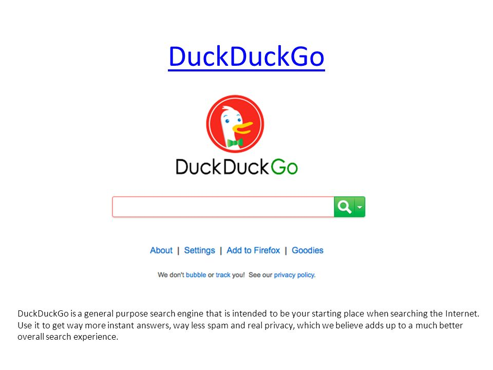 DuckDuckGo DuckDuckGo is a general purpose search engine that is intended to be your starting place when searching the Internet.