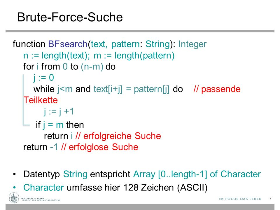 7 Brute-Force-Suche function BFsearch(text, pattern: String): Integer n := length(text); m := length(pattern) for i from 0 to (n-m) do j := 0 while j<m and text[i+j] = pattern[j] do // passende Teilkette j := j +1 if j = m then return i // erfolgreiche Suche return -1 // erfolglose Suche Datentyp String entspricht Array [0..length-1] of Character Character umfasse hier 128 Zeichen (ASCII)