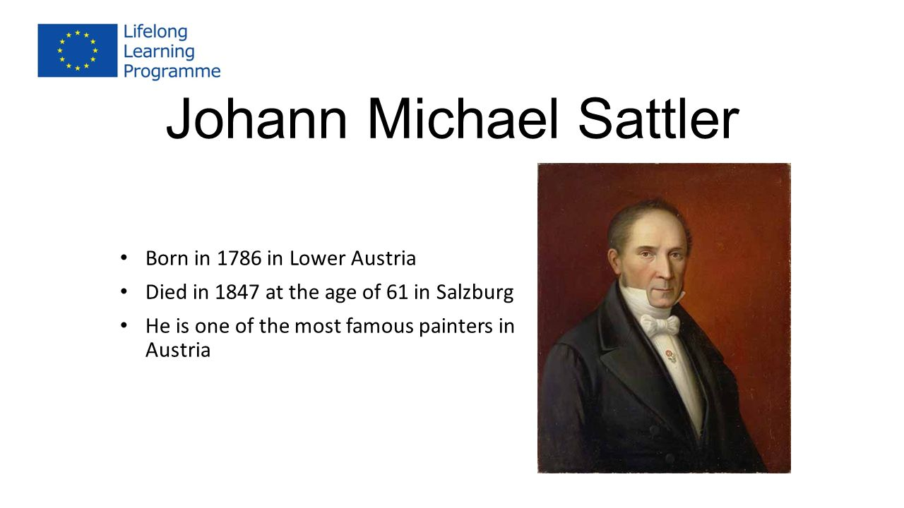 Johann Michael Sattler Born in 1786 in Lower Austria Died in 1847 at the age of 61 in Salzburg He is one of the most famous painters in Austria