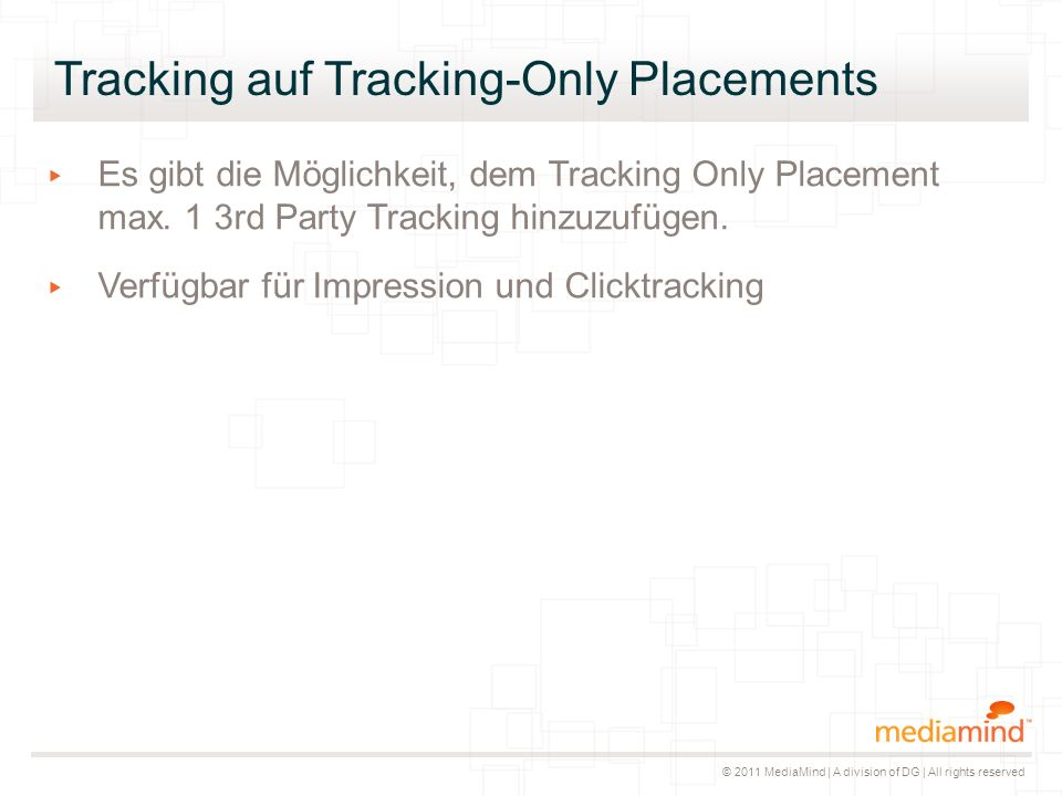 © 2011 MediaMind | A division of DG | All rights reserved Tracking auf Tracking-Only Placements ▸ Es gibt die Möglichkeit, dem Tracking Only Placement max.