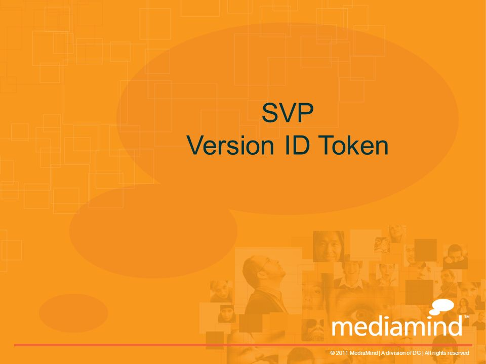 © 2011 MediaMind | A division of DG | All rights reserved SVP Version ID Token