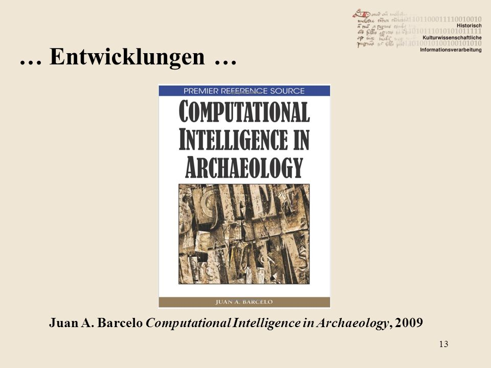 … Entwicklungen … Juan A. Barcelo Computational Intelligence in Archaeology, 2009 13