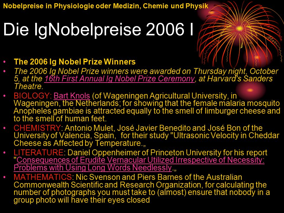 "Nobelpreise in Physiologie oder Medizin, Chemie und Physik Die IgNobelpreise 2006 I The 2006 Ig Nobel Prize Winners The 2006 Ig Nobel Prize winners were awarded on Thursday night, October 5, at the 16th First Annual Ig Nobel Prize Ceremony, at Harvard s Sanders Theatre.16th First Annual Ig Nobel Prize Ceremony BIOLOGY: Bart Knols (of Wageningen Agricultural University, in Wageningen, the Netherlands; for showing that the female malaria mosquito Anopheles gambiae is attracted equally to the smell of limburger cheese and to the smell of human feet.Bart Knols CHEMISTRY: Antonio Mulet, José Javier Benedito and José Bon of the University of Valencia, Spain, for their study Ultrasonic Velocity in Cheddar Cheese as Affected by Temperature."" LITERATURE: Daniel Oppenheimer of Princeton University for his report Consequences of Erudite Vernacular Utilized Irrespective of Necessity: Problems with Using Long Words Needlessly.""Consequences of Erudite Vernacular Utilized Irrespective of Necessity: Problems with Using Long Words Needlessly MATHEMATICS: Nic Svenson and Piers Barnes of the Australian Commonwealth Scientific and Research Organization, for calculating the number of photographs you must take to (almost) ensure that nobody in a group photo will have their eyes closed"