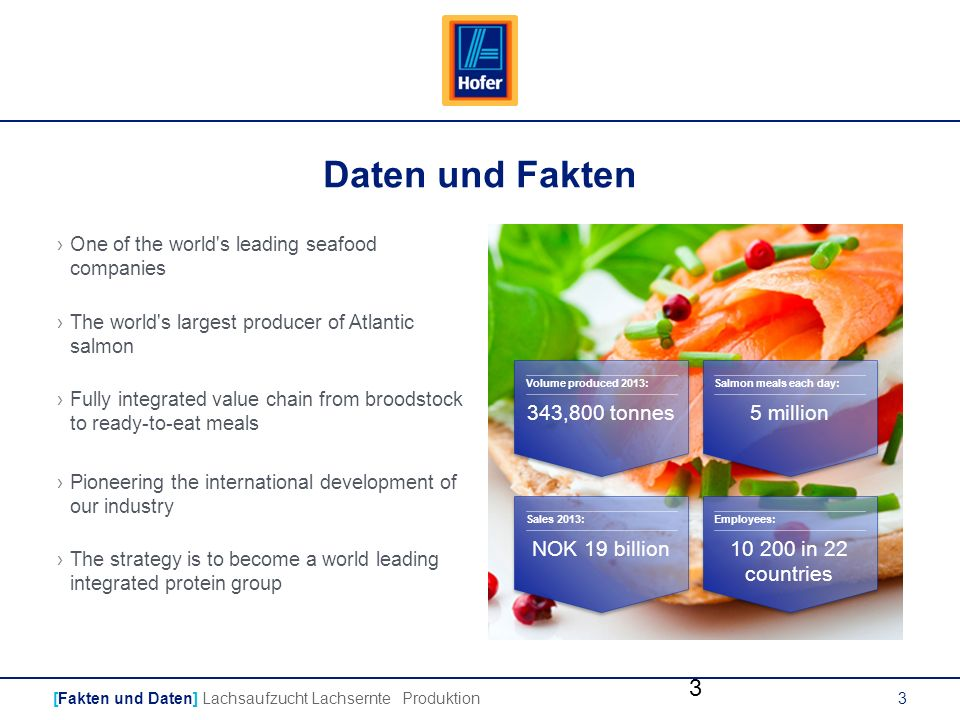 3 Daten und Fakten [Fakten und Daten] Lachsaufzucht Lachsernte Produktion ›One of the world s leading seafood companies ›The world s largest producer of Atlantic salmon ›Fully integrated value chain from broodstock to ready-to-eat meals ›Pioneering the international development of our industry ›The strategy is to become a world leading integrated protein group 3 Volume produced 2013: Sales 2013: Salmon meals each day: Employees: 343,800 tonnes5 million NOK 19 billion10 200 in 22 countries