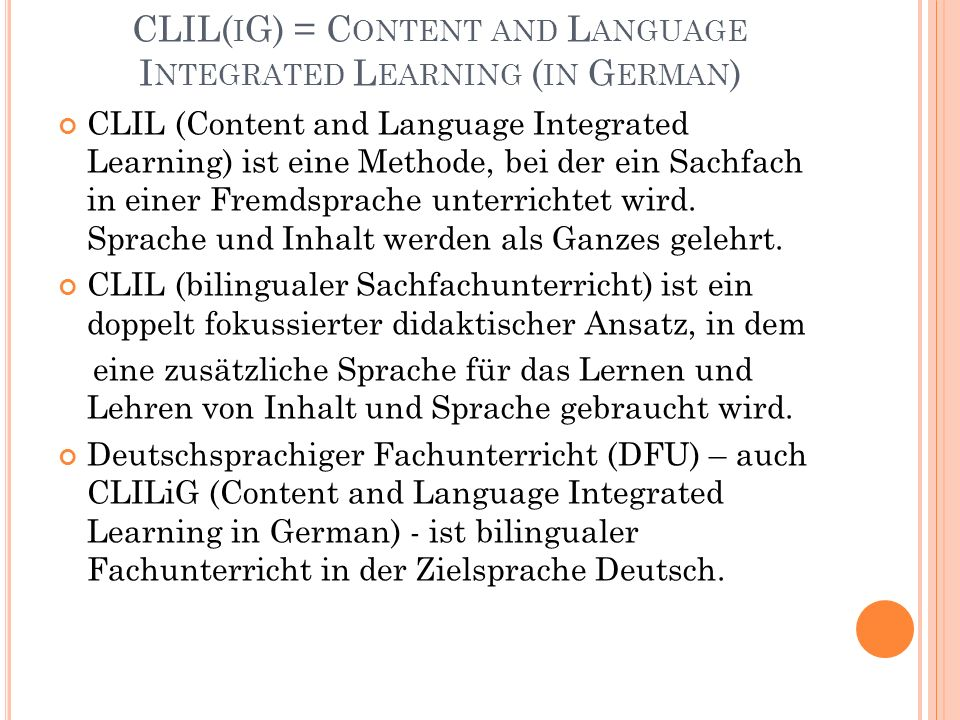 CLIL( I G) = C ONTENT AND L ANGUAGE I NTEGRATED L EARNING ( IN G ERMAN ) CLIL (Content and Language Integrated Learning) ist eine Methode, bei der ein Sachfach in einer Fremdsprache unterrichtet wird.