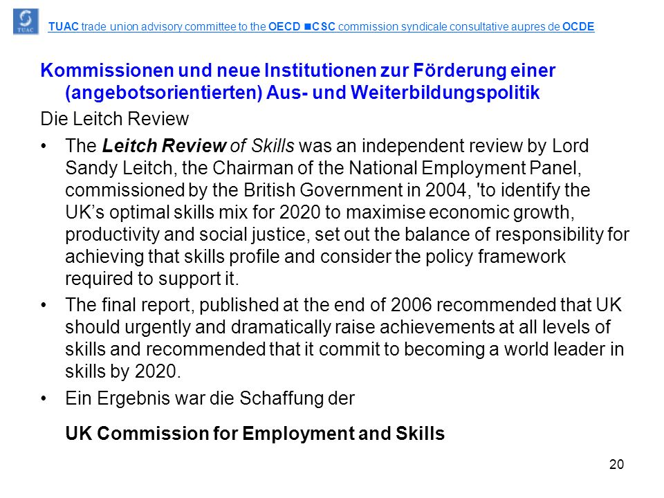 20 Kommissionen und neue Institutionen zur Förderung einer (angebotsorientierten) Aus- und Weiterbildungspolitik Die Leitch Review The Leitch Review of Skills was an independent review by Lord Sandy Leitch, the Chairman of the National Employment Panel, commissioned by the British Government in 2004, to identify the UK's optimal skills mix for 2020 to maximise economic growth, productivity and social justice, set out the balance of responsibility for achieving that skills profile and consider the policy framework required to support it.