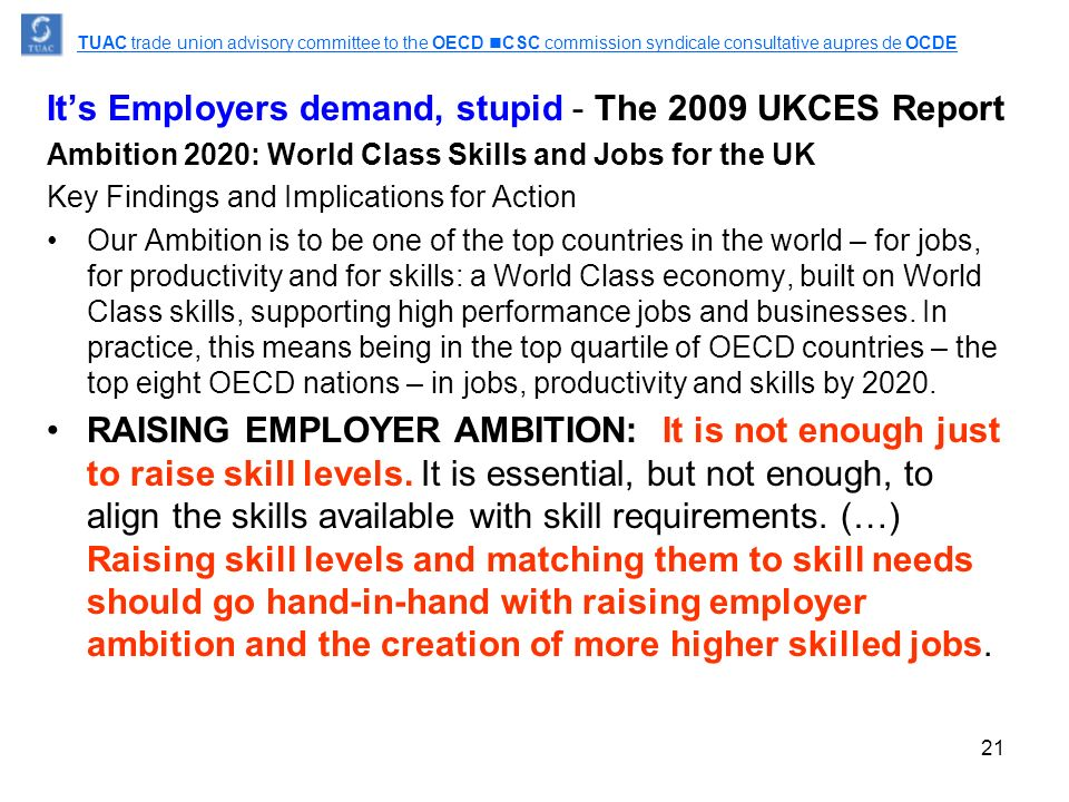 21 It's Employers demand, stupid - The 2009 UKCES Report Ambition 2020: World Class Skills and Jobs for the UK Key Findings and Implications for Action Our Ambition is to be one of the top countries in the world – for jobs, for productivity and for skills: a World Class economy, built on World Class skills, supporting high performance jobs and businesses.