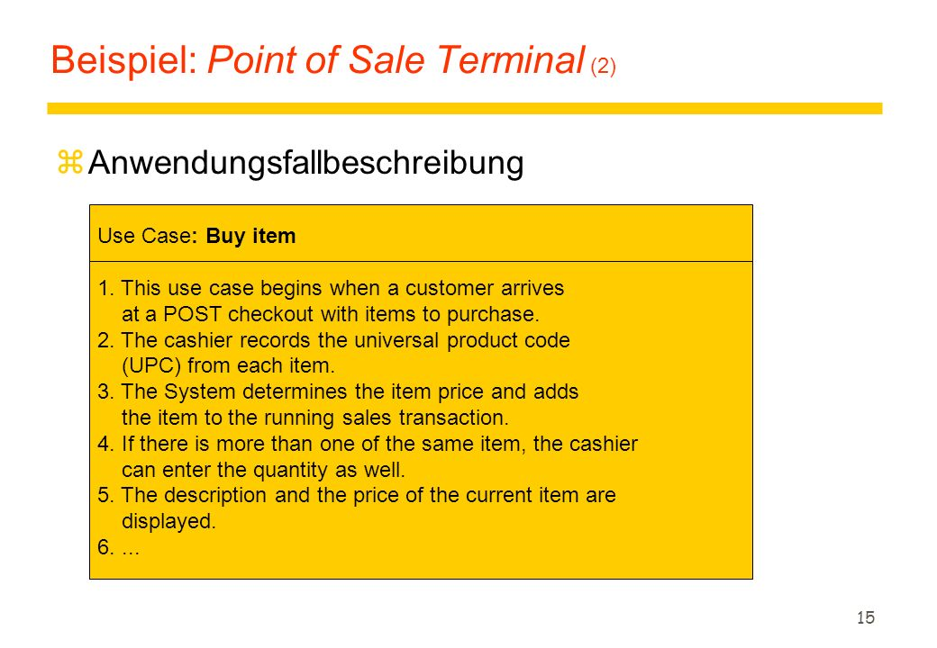 14 Customer Buy items Log in Refund purchased items Anwendungsfallbeispiel: Point of Sale Terminal (1) zEin Point of Sale Terminal (POST) ist ein computergestütztes System, um Verkäufe, Bezahlungen und Auszahlungen in einem Handelsgeschäft zu unterstützen.