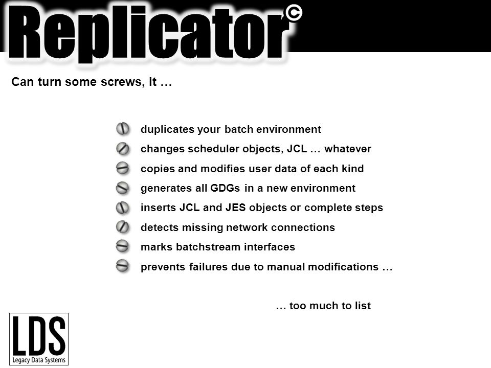 duplicates your batch environment changes scheduler objects, JCL … whatever copies and modifies user data of each kind generates all GDGs in a new environment inserts JCL and JES objects or complete steps detects missing network connections marks batchstream interfaces prevents failures due to manual modifications … … too much to list Can turn some screws, it …