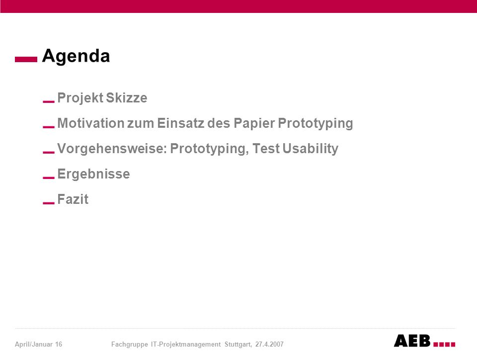 April/Januar 16Fachgruppe IT-Projektmanagement Stuttgart, 27.4.2007 Agenda Projekt Skizze Motivation zum Einsatz des Papier Prototyping Vorgehensweise: Prototyping, Test Usability Ergebnisse Fazit